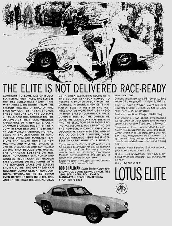 The Elite Is Not Delivered Race-Ready  Contrary to some delightfully flattering folk tales, the Elite is not delivered race-ready. This myth arises, no doubt, from the factory practice of road driving each new car. By the same token, these factory jaunts do have virtues and one should not be deceived by the fresh, virginal appearance of a new Elite.  Colin Chapman's crews have a bit of a go with each new one. It's rather an old world tradition. nothing beats an English country road for relieving any maidenly tensions that might inhibit a new machine, and wilful tendencies can be discovered and corrected before they become evil habits.  The Chapman suspension has been thoroughly scrunched and wiggled till it carries through fast corners on all fours with the tenacious grace one expects from a Lotus. The overhead cam Coventry Climax gets a thorough-going physical on the test bench even before it goes into the car, and on the road the Girling discs get a brisk exercising along with the clutch gearbox combo to assure a proper assortment of changes.  In short, a new Elite has had at least a taste of the fast heel and toe work that lies ahead in high speed touring or prize competition. To the owner we leave the details of final break-in and the selection of various racing accessories, plus painting on the number. A dandy job for a decorative crew member. And if you do come off a winner, there is a comfortable inside passenger seat to carry off your trophy.  $4,780 in 1958 is about $36,660 today. Damnit.